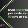 grupo tocom trabalha para manter os canais em HD ativo em seu sistema
